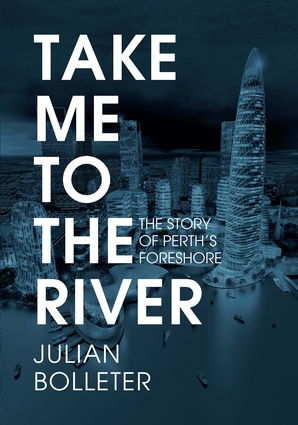 Take me to the River: The story of Perth's foreshore by Dr Julian Bolleter.