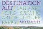 Destination Art: Land Art, Site-Specific Art, Sculpture Parks