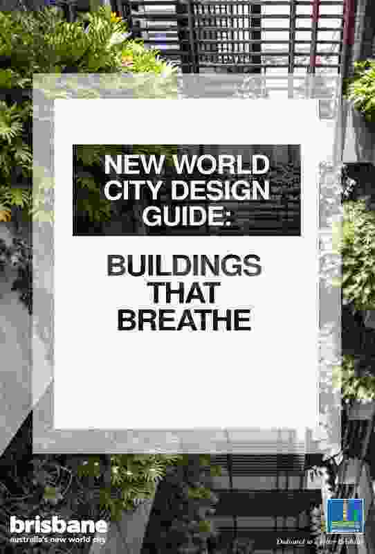 New World City Design Guide: Buildings that Breathe by Arkhefield with Brisbane City Council and Urbis.